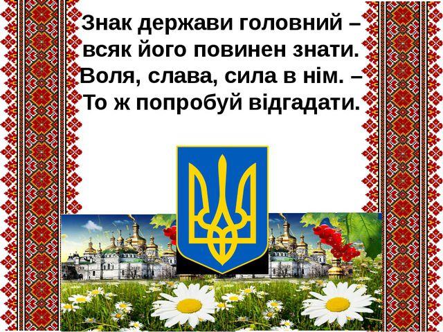 Знак держави головний – всяк його повинен знати. Воля, слава, сила в нім. – Т...