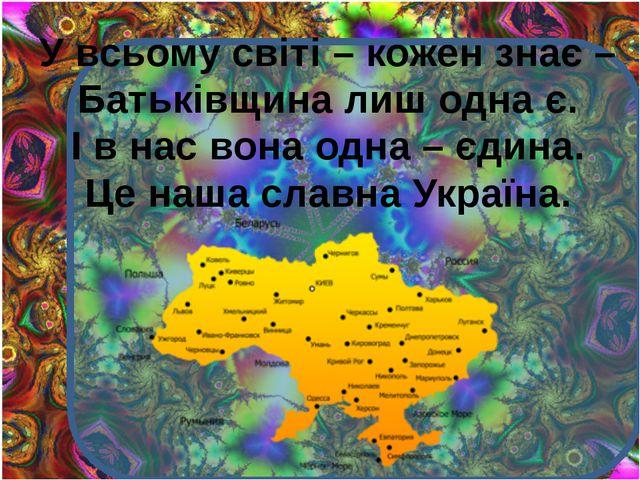 У всьому світі – кожен знає – Батьківщина лиш одна є. І в нас вона одна – єд...