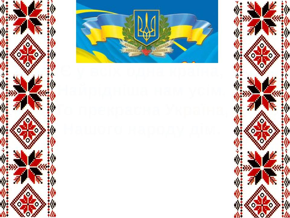 Є у всіх одна країна, Найрідніша нам усім. То прекрасна Україна, Нашого народ...
