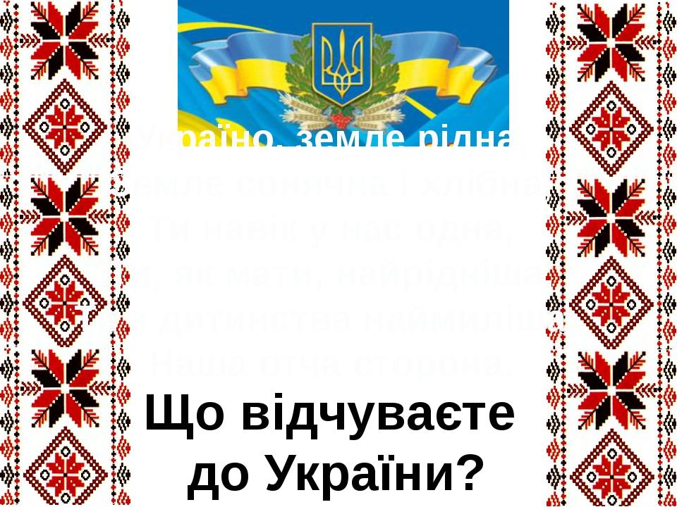 Україно, земле рідна, Земле сонячна і хлібна, Ти навік у нас одна, Ти, як мат...