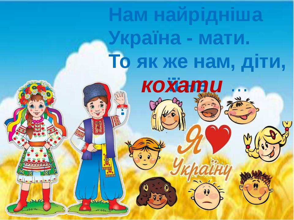 Нам найрiднiша Україна - мати. То як же нам, діти, її не … ! кохати