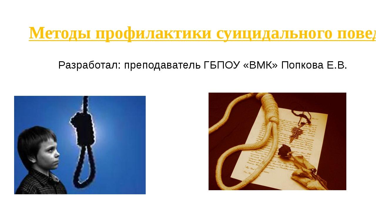 Методы профилактики суицидального поведения среди подростков Разработал: преп...