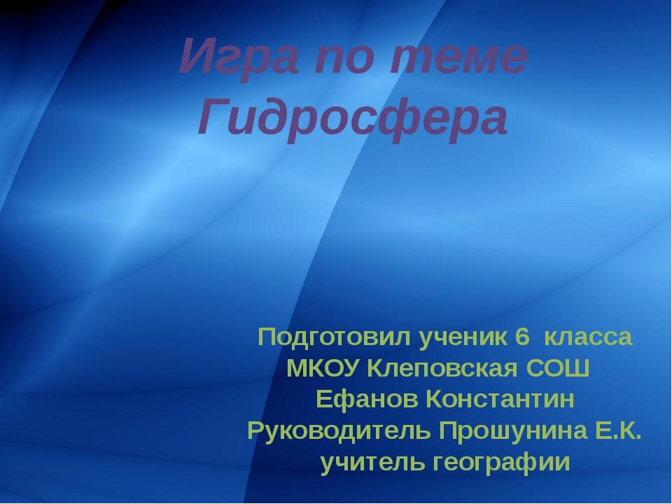 Игра по теме Гидросфера Подготовил ученик 6 класса МКОУ Клеповская СОШ Ефано...