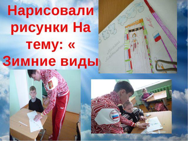 Нарисовали рисунки На тему: « Зимние виды спорта»