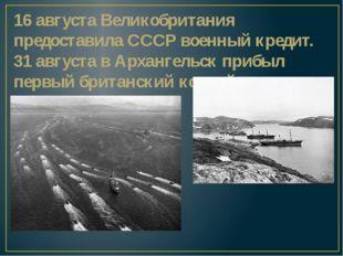 16 августа Великобритания предоставила СССР военный кредит. 31 августавАрха