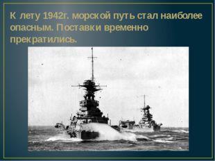 К лету 1942г. морской путь стал наиболее опасным. Поставки временно прекратил