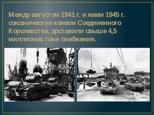 Между августом 1941 г. и маем 1945 г. союзнические конвои Соединенного Короле