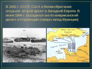 В 1942 г. СССР, США и Великобритания открыли второй фронт в Западной Европе.