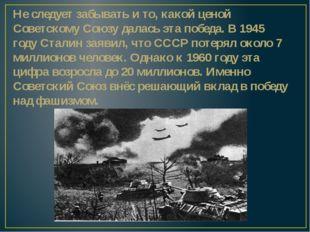 Не следует забывать и то, какой ценой Советскому Союзу далась эта победа. В 1