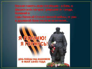 Вечная память всем погибшим - в боях, в фашистских лагерях, умершим от голода