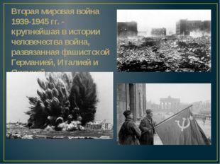 Вторая мировая война 1939-1945 гг. - крупнейшая в истории человечества война,