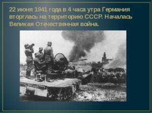 22 июня 1941 года в 4 часа утра Германия вторглась на территорию СССР. Начала