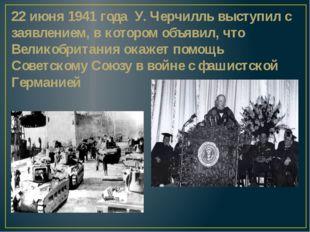 22 июня 1941 года У. Черчилль выступил с заявлением, в котором объявил, что В