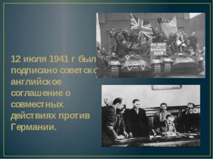 12 июля 1941 г было подписано советско-английское соглашение о совместных дей