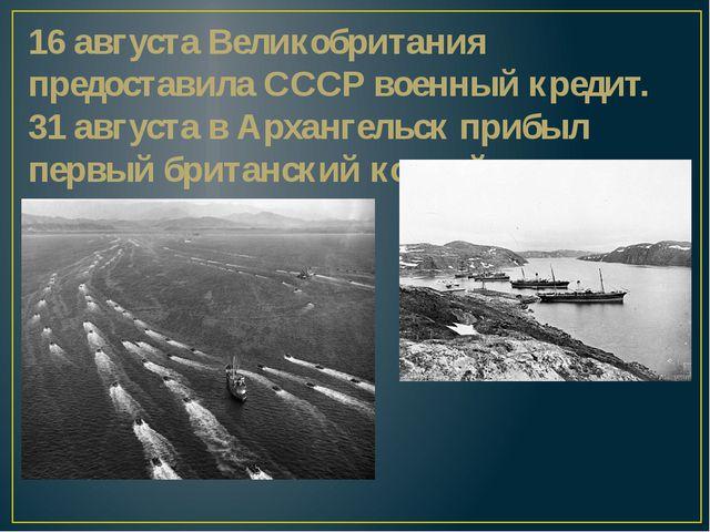 16 августа Великобритания предоставила СССР военный кредит. 31 августавАрха...