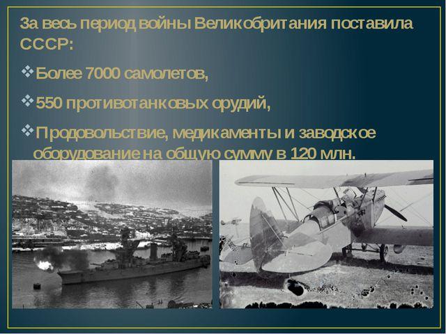 За весь период войны Великобритания поставила СССР: Более 7000 самолетов, 550...