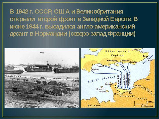 В 1942 г. СССР, США и Великобритания открыли второй фронт в Западной Европе....