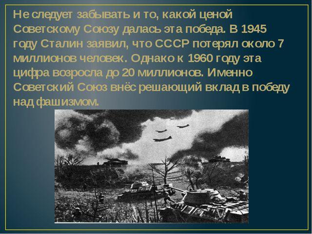 Не следует забывать и то, какой ценой Советскому Союзу далась эта победа. В 1...