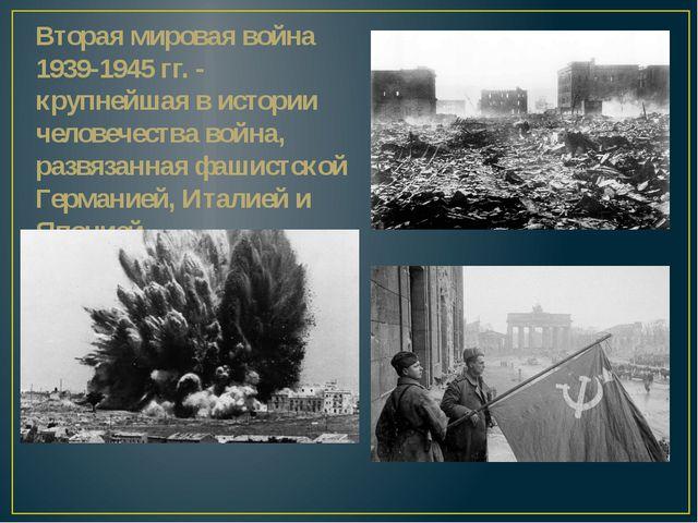 Вторая мировая война 1939-1945 гг. - крупнейшая в истории человечества война,...