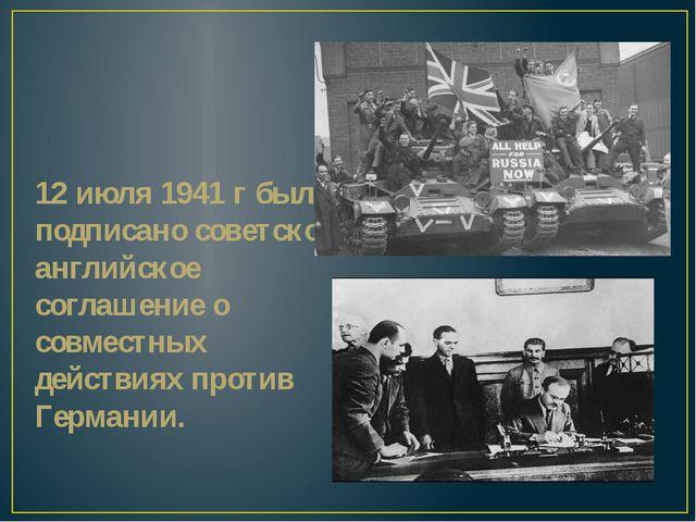 12 июля 1941 г было подписано советско-английское соглашение о совместных дей...