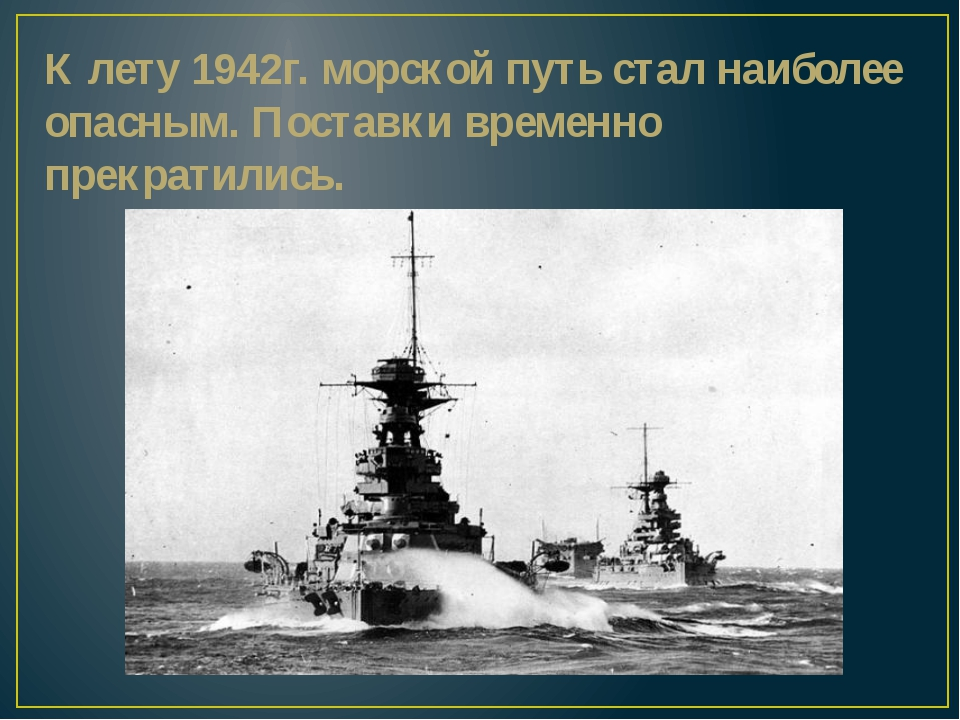 К лету 1942г. морской путь стал наиболее опасным. Поставки временно прекратил...