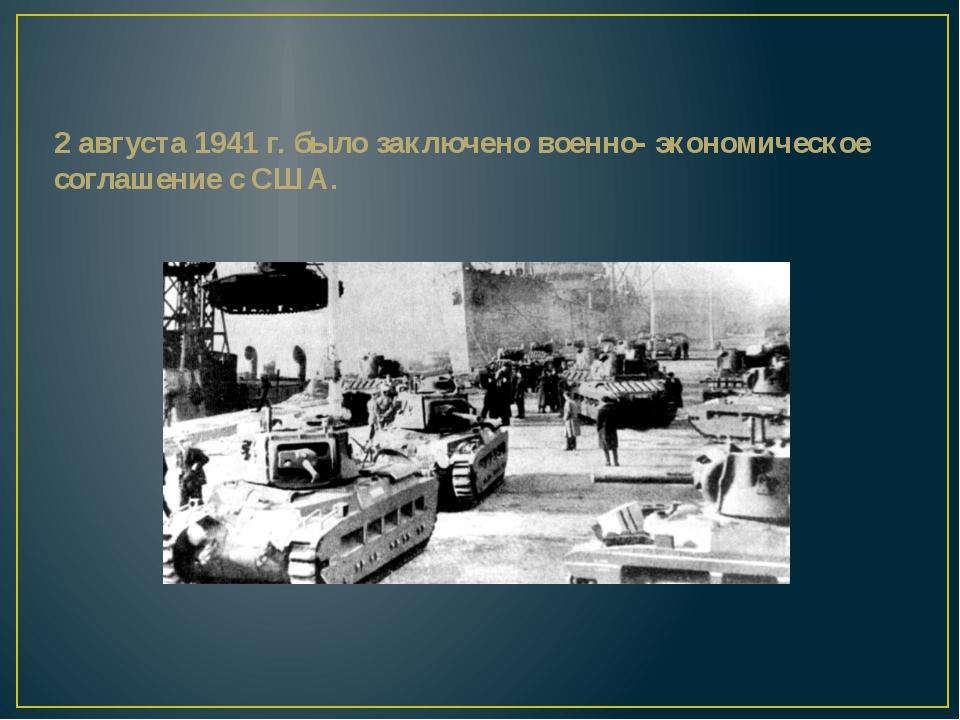 2 августа 1941 г. было заключено военно- экономическое соглашение с США.