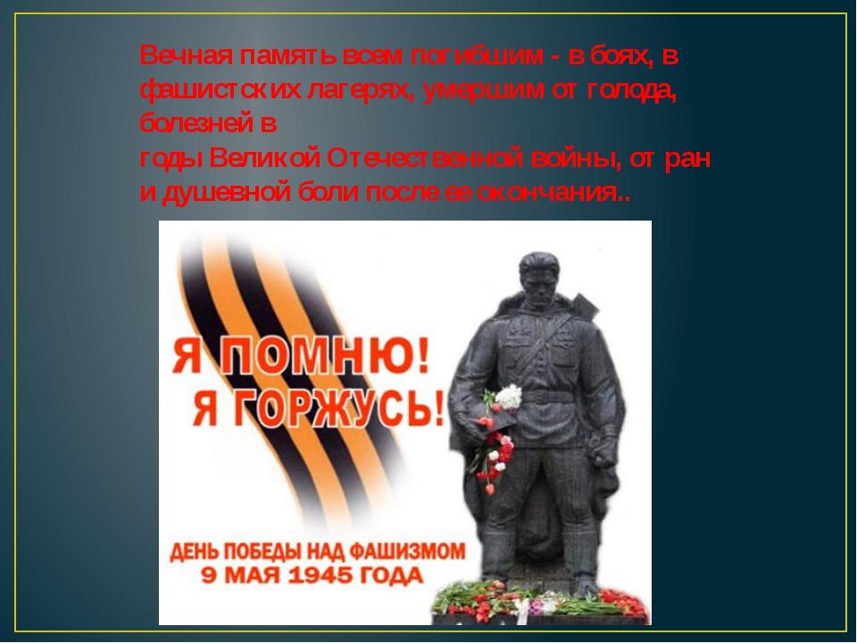 Вечная память всем погибшим - в боях, в фашистских лагерях, умершим от голода...