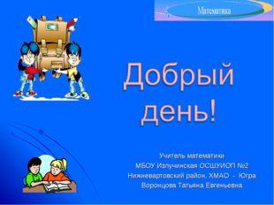 Учитель математики МБОУ Излучинская ОСШУИОП №2 Нижневартовский район, ХМАО -