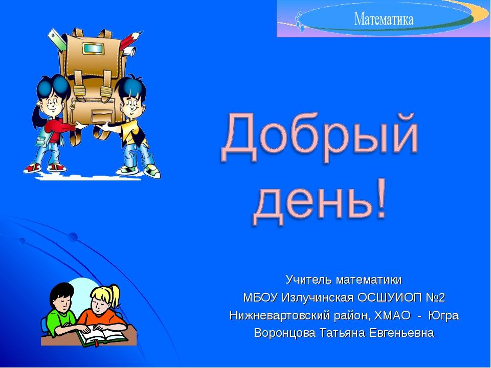 Учитель математики МБОУ Излучинская ОСШУИОП №2 Нижневартовский район, ХМАО -...