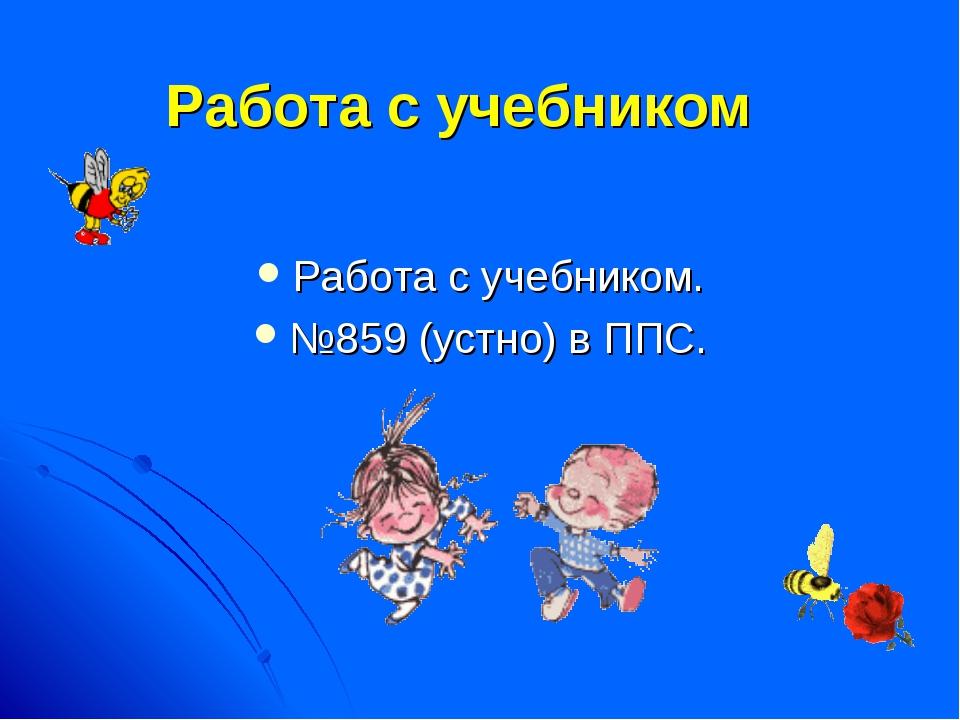 Работа с учебником Работа с учебником. №859 (устно) в ППС.