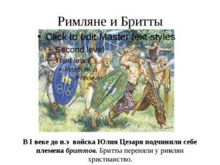 Римляне и Бритты В I веке до н.э войска Юлия Цезаря подчинили себе племена бр