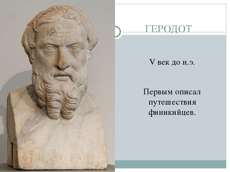 ГЕРОДОТ V век до н.э. Первым описал путешествия финикийцев.