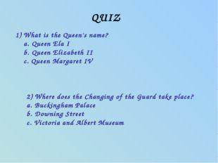 QUIZ 1) What is the Queen's name? a. Queen Ela I b. Queen Elizabeth II c. Que
