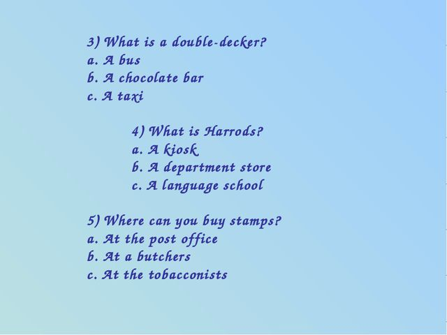 3) What is a double-decker? a. A bus b. A chocolate bar c. A taxi 4) What is...