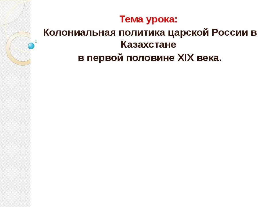 Тема урока: Колониальная политика царской России в Казахстане в первой полови...