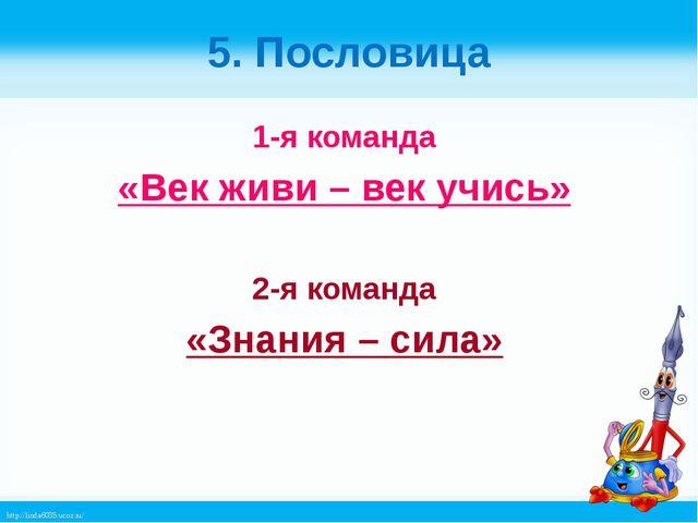 5. Пословица 1-я команда «Век живи – век учись» 2-я команда «Знания – сила» h...