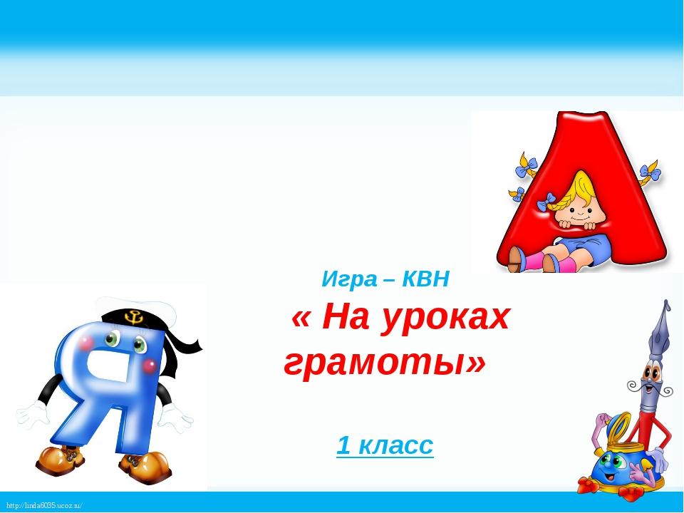 Игра – КВН « На уроках грамоты» 1 класс http://linda6035.ucoz.ru/