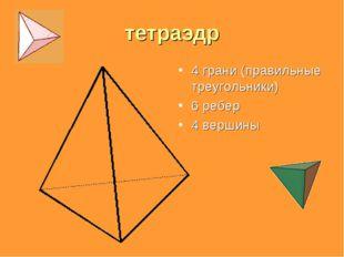 тетраэдр 4 грани (правильные треугольники) 6 ребер 4 вершины