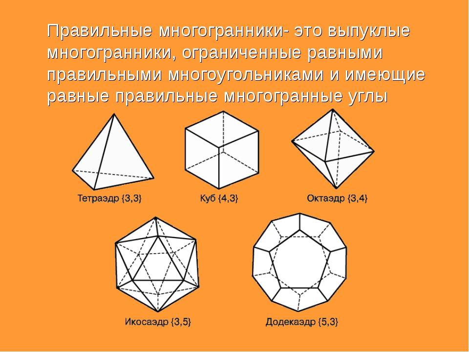 Правильные многогранники- это выпуклые многогранники, ограниченные равными п...