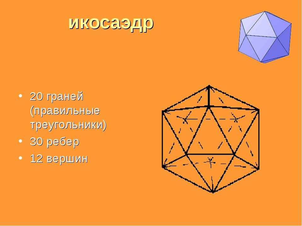 икосаэдр 20 граней (правильные треугольники) 30 ребер 12 вершин