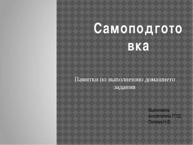 Памятки по выполнению домашнего задания Выполнила воспитатель ГПД: Попова Н....