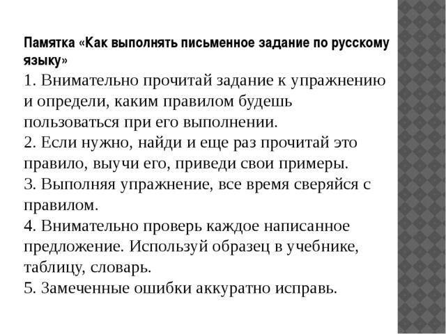 Памятка «Как выполнять письменное задание по русскому языку» 1. Внимательно п...