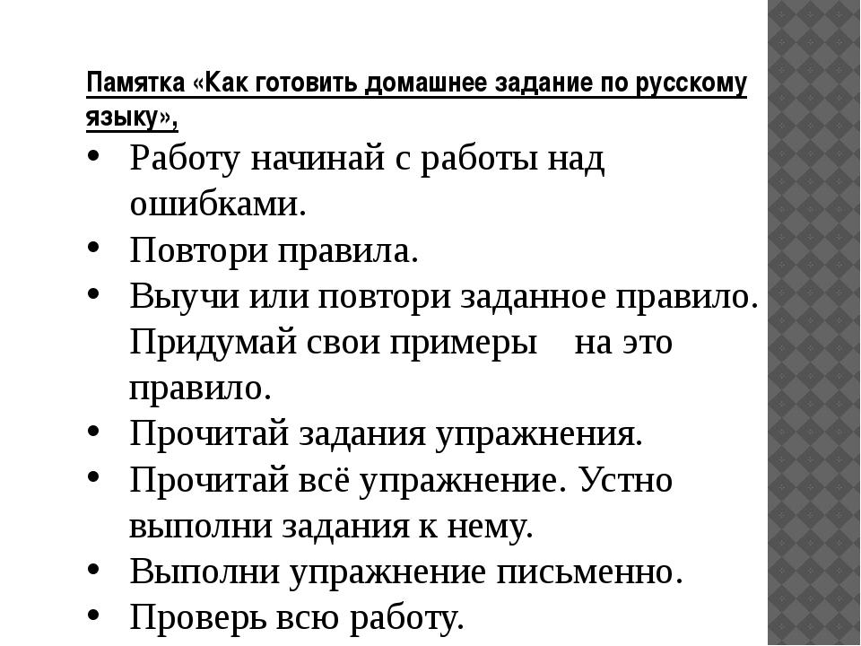 Памятка «Как готовить домашнее задание порусскому языку», Работу начинай с р...