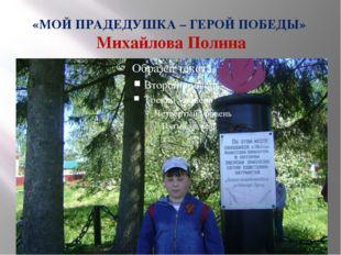 «МОЙ ПРАДЕДУШКА – ГЕРОЙ ПОБЕДЫ» Михайлова Полина