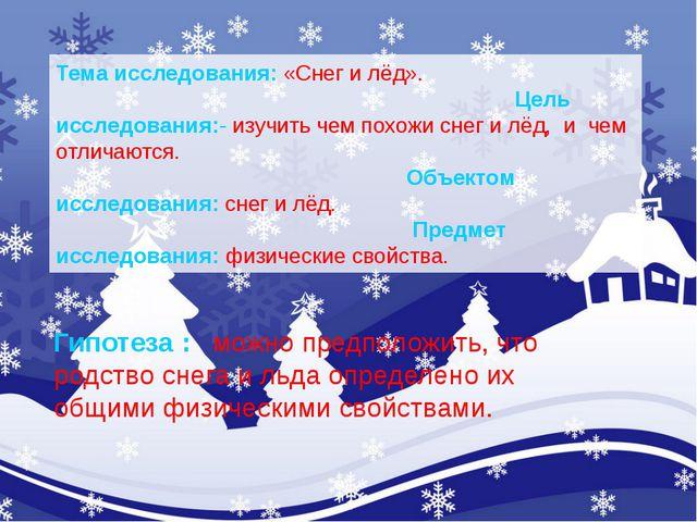 Тема исследования:«Снег и лёд». Цель исследования:-изучить чем похожи снег...