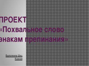 ПРОЕКТ «Похвальное слово знакам препинания» Выполнила Шац Ксения
