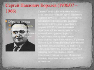 Сергей Павлович Королев (1906/07 – 1966) Главной фигурой в освоении космоса с