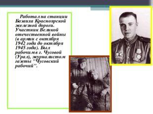 Работал на станции Базаиха Красноярской железной дороги. Участник Великой от