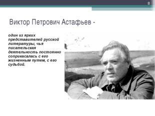 Виктор Петрович Астафьев - * один из ярких представителей русской литературы,