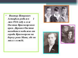 Виктор Петрович Астафьев родился 1 мая 1924 году в селе Овсянка Красноярског